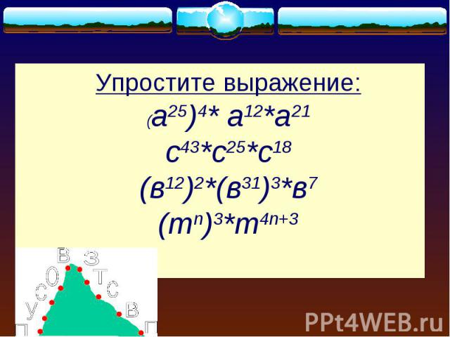 Упростите выражение:(а25)4* а12*а21с43*с25*с18(в12)2*(в31)3*в7(тn)3*m4n+3