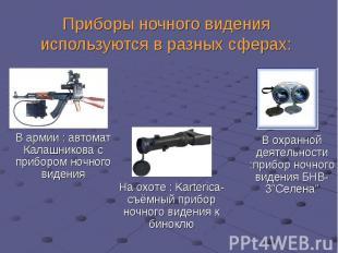 Приборы ночного видения используются в разных сферах:В армии : автомат Калашнико