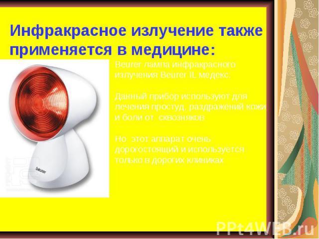 Инфракрасное излучение также применяется в медицине:Beurer лампа инфракрасного излучения Beurer IL медекс. Данный прибор используют для лечения простуд, раздражений кожи и боли от сквозняковНо этот аппарат очень дорогостоящий и используется только в…
