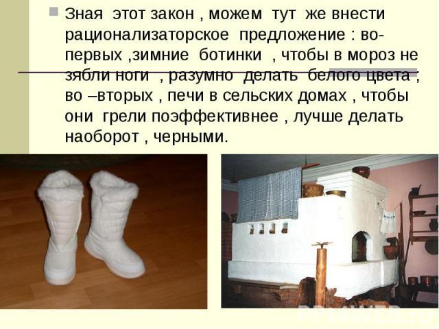 Зная этот закон , можем тут же внести рационализаторское предложение : во-первых ,зимние ботинки , чтобы в мороз не зябли ноги , разумно делать белого цвета ; во –вторых , печи в сельских домах , чтобы они грели поэффективнее , лучше делать наоборот…