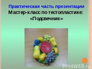 Практическая часть презентацииМастер-класс по тестопластике: «Подсвечник»