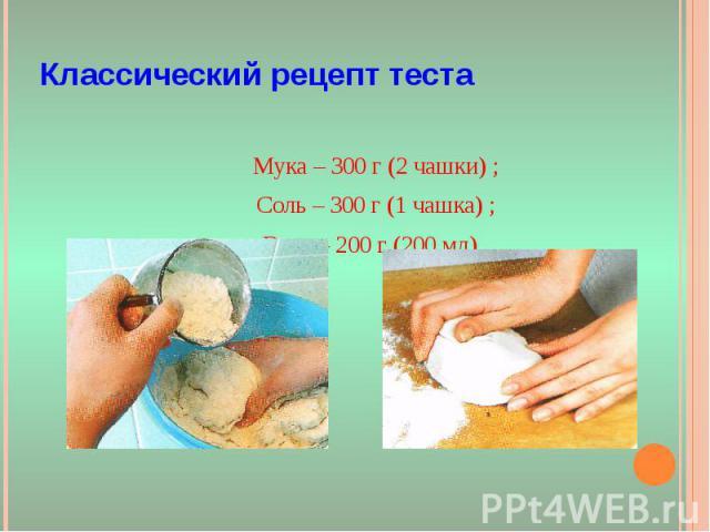 Классический рецепт тестаМука – 300 г (2 чашки) ;Соль – 300 г (1 чашка) ;Вода – 200 г (200 мл) .
