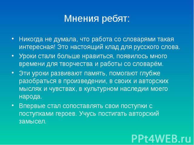 Мнения ребят:Никогда не думала, что работа со словарями такая интересная! Это настоящий клад для русского слова.Уроки стали больше нравиться, появилось много времени для творчества и работы со словарём.Эти уроки развивают память, помогают глубже раз…