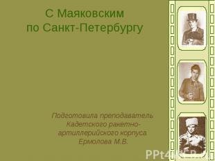 С Маяковским по Санкт-Петербургу Подготовила преподаватель Кадетского ракетно- а