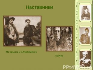 НаставникиМ.Горький и В.МаяковскийА.Блок