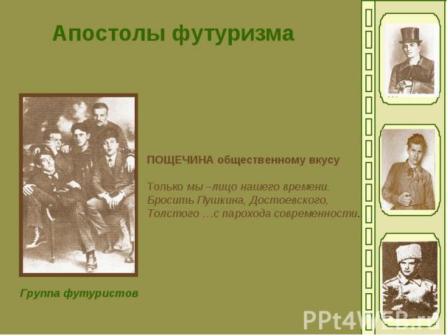 Апостолы футуризмаПОЩЕЧИНА общественному вкусуТолько мы –лицо нашего времени.Бросить Пушкина, Достоевского,Толстого …с парохода современности.