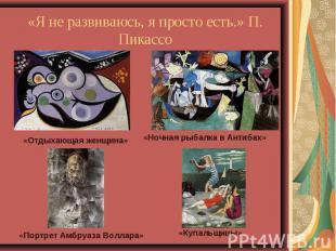 «Я не развиваюсь, я просто есть.» П. Пикассо