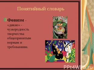 Понятийный словарьФовизм - «дикие» - чужеродность творчества общепринятым нормам