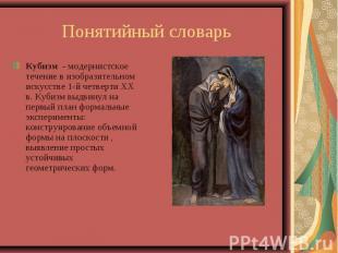 Понятийный словарьКубизм - модернистское течение в изобразительном искусстве 1-й