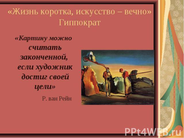 «Жизнь коротка, искусство – вечно» Гиппократ «Картину можно считать законченной, если художник достиг своей цели» Р. ван Рейн