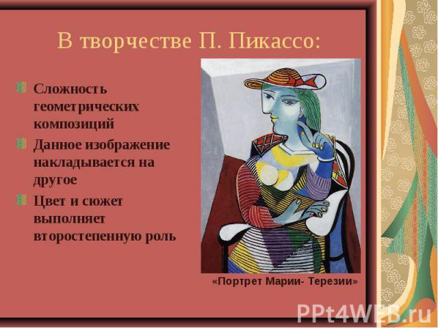 В творчестве П. Пикассо:Сложность геометрических композицийДанное изображение накладывается на другоеЦвет и сюжет выполняет второстепенную роль