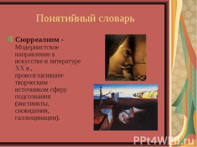 Понятийный словарьСюрреализм - Модернистское направление в искусстве и литературе XX в., провозгласившее творческим источником сферу подсознания (инстинкты, сновидения, галлюцинации).