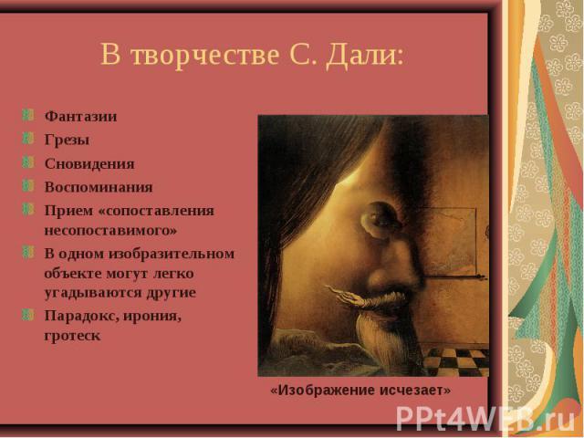 В творчестве С. Дали:ФантазииГрезыСновиденияВоспоминанияПрием «сопоставления несопоставимого»В одном изобразительном объекте могут легко угадываются другиеПарадокс, ирония, гротеск