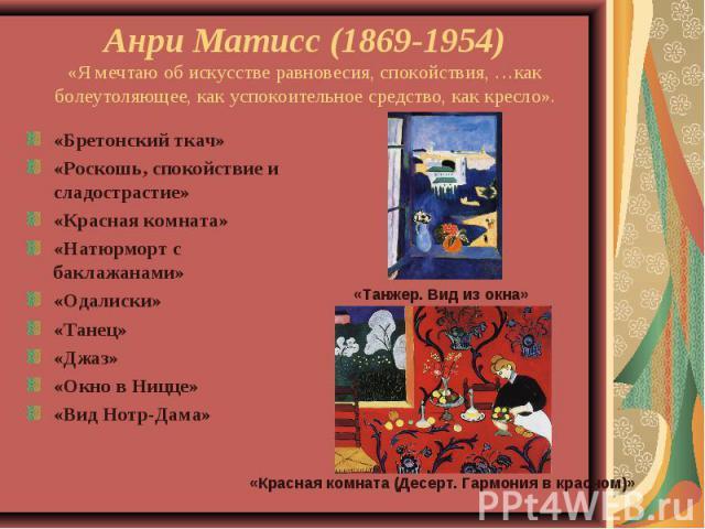 Анри Матисс (1869-1954)«Я мечтаю об искусстве равновесия, спокойствия, …как болеутоляющее, как успокоительное средство, как кресло».«Бретонский ткач»«Роскошь, спокойствие и сладострастие»«Красная комната»«Натюрморт с баклажанами»«Одалиски»«Танец»«Дж…