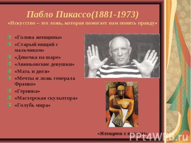 Пабло Пикассо(1881-1973)«Искусство – это ложь, которая помогает нам понять правду»«Голова женщины»«Старый нищий с мальчиком»«Девочка на шаре»«Авиньонские девушки»«Мать и дитя»«Мечты и ложь генерала Франко»«Герника»«Мастерская скульптора»«Голубь мира»