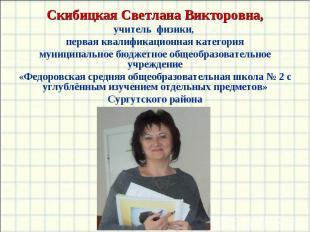 Скибицкая Светлана Викторовна,учитель физики, первая квалификационная категориям