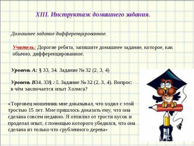 XIII. Инструктаж домашнего задания.Домашнее задание дифференцированное.Учитель: Дорогие ребята, запишите домашнее задание, которое, как обычно, дифференцированное.Уровень А: § 33, 34. Задание № 32 (2, 3, 4)Уровень В٭: § 33, 34. Задание № 32 (2, 3, 4…