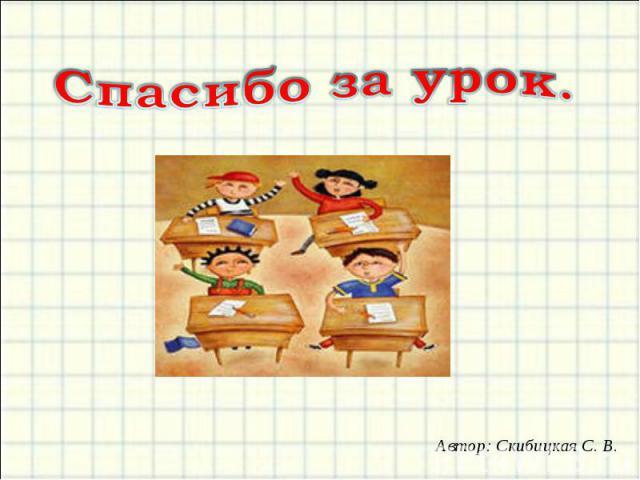 Спасибо за урок.Автор: Скибицкая С. В.