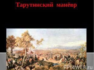 Тарутинский манёврКутузов создав видимость отступления по Рязанской дороге, пере