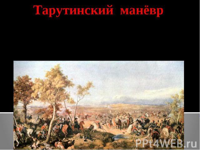 Тарутинский манёврКутузов создав видимость отступления по Рязанской дороге, перешёл на Калужскую дорогу – к селу Тарутино, закрыв тульские оружейные заводы.