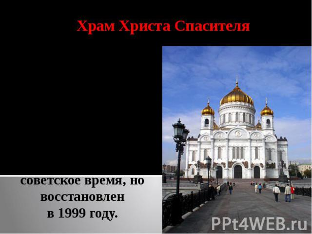 Храм Христа СпасителяХрам был воздвигнут недалеко от Кремля на левом берегу Москвы-реки в благодарность Богу за спасение России от наполеоновского нашествия, разрушен в советское время, но восстановлен в 1999 году.