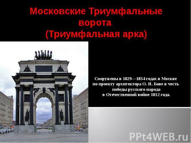 Московские Триумфальные ворота (Триумфальная арка)Сооружены в 1829—1834 годах в Москве по проекту архитектора О. И. Бове в честь победы русского народа в Отечественной войне 1812 года.