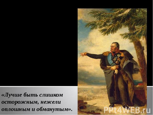 8 (20) августа 1812 г.- главнокомандующим русской армии был назначен М. И. Кутузов (русский полководец, ученик Суворова, генерал – фельдмаршал, светлейший князь).Военная философия: «Лучше быть слишком осторожным, нежели оплошным и обманутым».