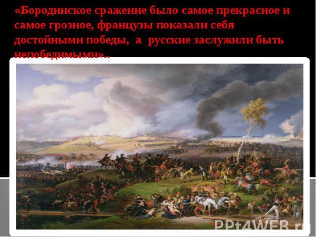 «Бородинское сражение было самое прекрасное и самое грозное, французы показали себя достойными победы, a русские заслужили быть непобедимыми»..