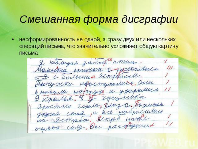 Смешанная форма дисграфиинесформированность не одной, а сразу двух или нескольких операций письма, что значительно усложняет общую картину письма