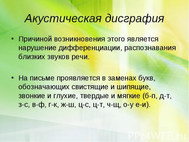 Акустическая дисграфияПричиной возникновения этого является нарушение дифференциации, распознавания близких звуков речи. На письме проявляется в заменах букв, обозначающих свистящие и шипящие, звонкие и глухие, твердые и мягкие (б-п, д-т, з-с, в-ф, …