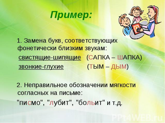 Пример: 1. Замена букв, соответствующих фонетически близким звукам: свистящие-шипящие (САПКА – ШАПКА) звонкие-глухие (ТЫМ – ДЫМ) 2. Неправильное обозначении мягкости согласных на письме: