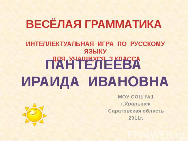 ВЕСЁЛАЯ ГРАММАТИКА ИНТЕЛЛЕКТУАЛЬНАЯ ИГРА ПО РУССКОМУ ЯЗЫКУ ДЛЯ УЧАЩИХСЯ 3 КЛАССА ПАНТЕЛЕЕВА ИРАИДА ИВАНОВНА МОУ СОШ №1г. Хвалынск Саратовская область 2011 г.