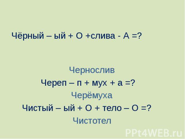 Чёрный – ый + О +слива - А =? ЧерносливЧереп – п + мух + а =? ЧерёмухаЧистый – ый + О + тело – О =? Чистотел
