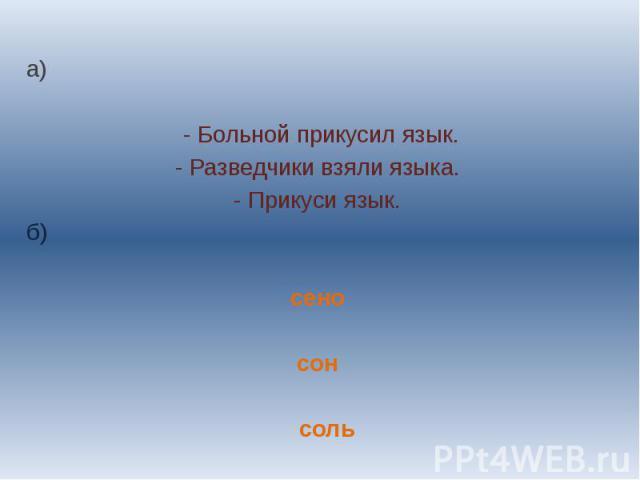а)- Больной прикусил язык.- Разведчики взяли языка.- Прикуси язык.б) сеносон соль
