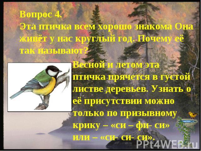 Вопрос 4.Эта птичка всем хорошо знакома Она живёт у нас круглый год. Почему её так называют?Весной и летом эта птичка прячется в густой листве деревьев. Узнать о её присутствии можно только по призывному крику – «си – фи- си»или – «си- си- си».