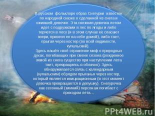 В русском фольклоре образ Снегурки известен по народной сказке о сделанной из сн