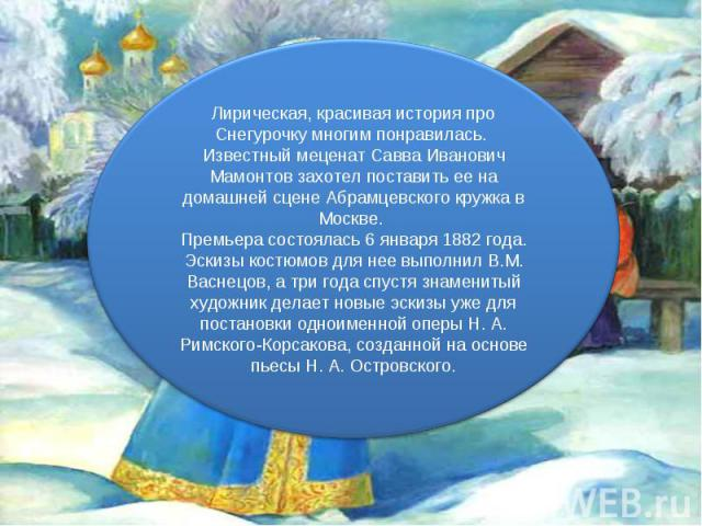Лирическая, красивая история про Снегурочку многим понравилась. Известный меценат Савва Иванович Мамонтов захотел поставить ее на домашней сцене Абрамцевского кружка в Москве. Премьера состоялась 6 января 1882 года. Эскизы костюмов для нее выполнил …