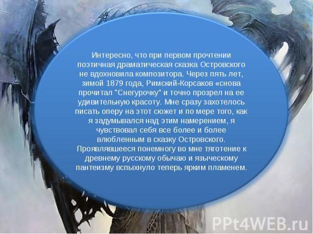 Интересно, что при первом прочтении поэтичная драматическая сказка Островского не вдохновила композитора. Через пять лет, зимой 1879 года, Римский-Корсаков «снова прочитал