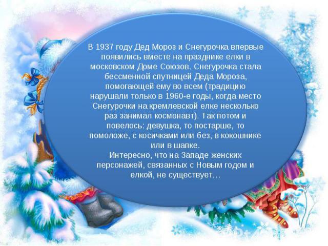 В 1937 году Дед Мороз и Снегурочка впервые появились вместе на празднике елки в московском Доме Союзов. Снегурочка стала бессменной спутницей Деда Мороза, помогающей ему во всем (традицию нарушали только в 1960-е годы, когда место Снегурочки на крем…