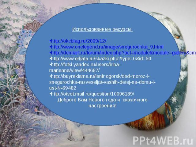 Использованные ресурсы:http://okcblag.ru/2009/12/http://www.onelegend.ru/image/snegurochka_9.htmlhttp://demiart.ru/forum/index.php?act=module&module=gallery&cmd=si&img=9524http://www.orljata.ru/skazki.php?type=0&id=50http://fotki.yandex.ru/users/iri…