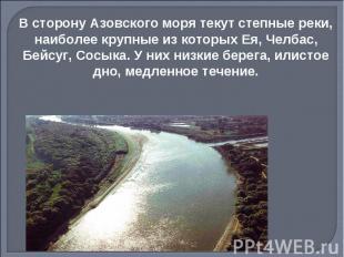 В сторону Азовского моря текут степные реки, наиболее крупные из которых Ея, Чел