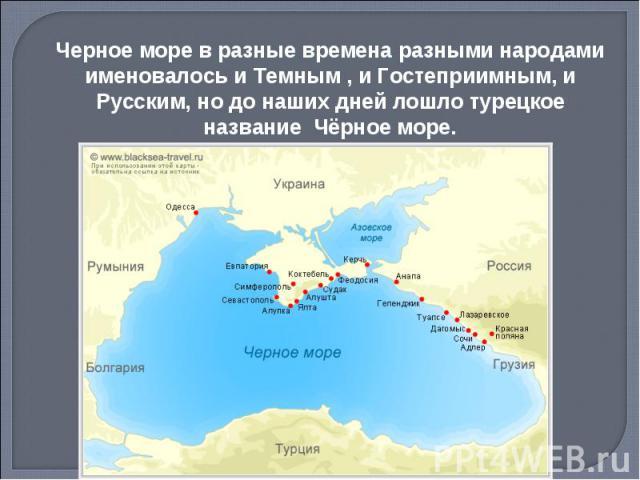 Черное море в разные времена разными народами именовалось и Темным , и Гостеприимным, и Русским, но до наших дней лошло турецкое название Чёрное море.