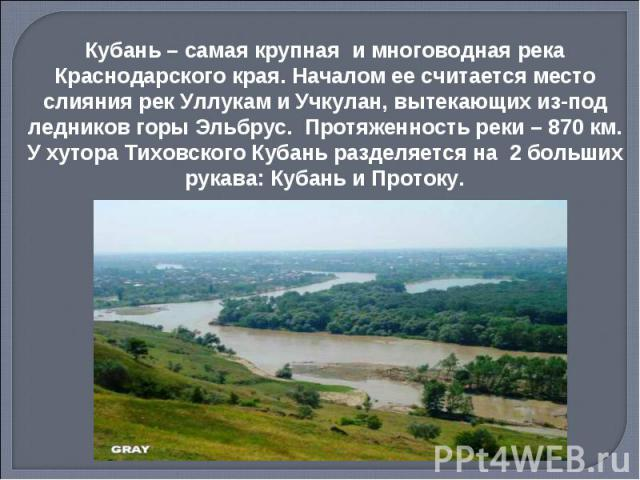 Кубань – самая крупная и многоводная река Краснодарского края. Началом ее считается место слияния рек Уллукам и Учкулан, вытекающих из-под ледников горы Эльбрус. Протяженность реки – 870 км. У хутора Тиховского Кубань разделяется на 2 больших рукава…