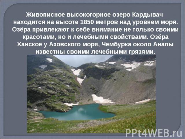Живописное высокогорное озеро Кардывач находится на высоте 1850 метров над уровнем моря. Озёра привлекают к себе внимание не только своими красотами, но и лечебными свойствами. Озёра Ханское у Азовского моря, Чембурка около Анапы известны своими леч…