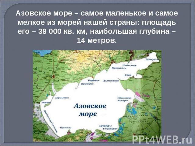 Азовское море – самое маленькое и самое мелкое из морей нашей страны: площадь его – 38 000 кв. км, наибольшая глубина – 14 метров.