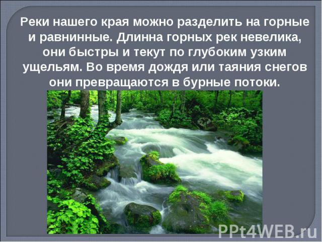 Реки нашего края можно разделить на горные и равнинные. Длинна горных рек невелика, они быстры и текут по глубоким узким ущельям. Во время дождя или таяния снегов они превращаются в бурные потоки.