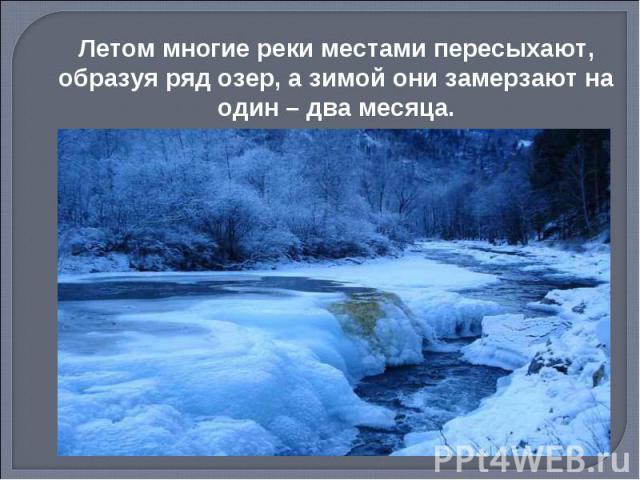 Летом многие реки местами пересыхают, образуя ряд озер, а зимой они замерзают на один – два месяца.