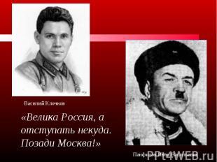 «Велика Россия, а отступать некуда. Позади Москва!»Василий КлочковПанфилов Иван