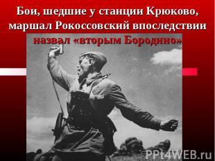 Бои, шедшие у станции Крюково, маршал Рокоссовский впоследствии назвал «вторым Б