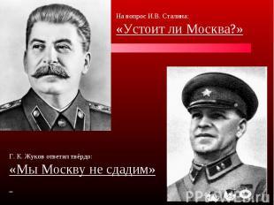 На вопрос И.В. Сталина:«Устоит ли Москва?» Г. К. Жуков ответил твёрдо:«Мы Москву